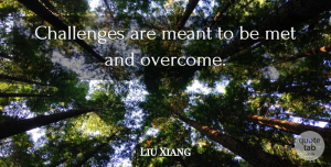 Liu Xiang Quote About Challenges, Overcoming, Mets: Challenges Are Meant To Be...