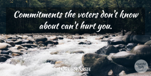 Ogden Nash Quote About Hurt, Commitment, Voters: Commitments The Voters Dont Know...