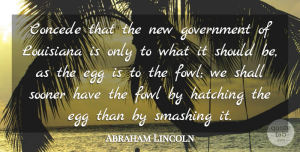 Abraham Lincoln Quote About Government, Shall, Smashing, Sooner: Concede That The New Government...