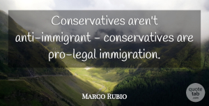 Marco Rubio Quote About Immigration, Legal Immigration, Immigrants: Conservatives Arent Anti Immigrant Conservatives...