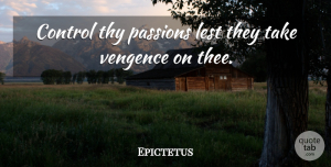 Epictetus Quote About Philosophical, Passion, Thee: Control Thy Passions Lest They...