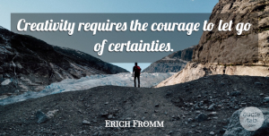 Erich Fromm Quote About Letting Go, Spiritual, Courage: Creativity Requires The Courage To...