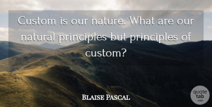 Blaise Pascal Quote About Principles, Natural, Customs: Custom Is Our Nature What...