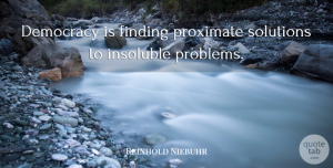 Reinhold Niebuhr Quote About Democracy, Problem, Findings: Democracy Is Finding Proximate Solutions...
