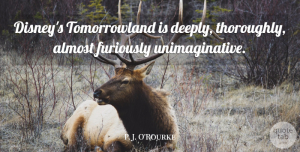 Almost Quotes, P. J. O'Rourke Quote About Almost: Disneys Tomorrowland Is Deeply Thoroughly...