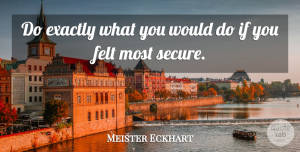 Meister Eckhart Quote About Life, Ifs, Secure: Do Exactly What You Would...