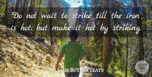 William Butler Yeats Quote About Inspirational, Motivational, Positive: Do Not Wait To Strike...