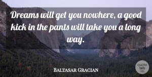 Baltasar Gracian Quote About Dream, Long, Way: Dreams Will Get You Nowhere...