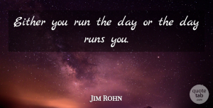 Inspirational Quotes, Jim Rohn Quote About Inspirational, Motivational, Positive: Either You Run The Day...