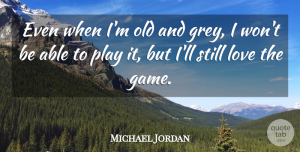 Michael Jordan Quote About Love, Motivational, Basketball: Even When Im Old And...