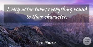 Ruth Wilson Quote About Character, Actors, Turns: Every Actor Turns Everything Round...