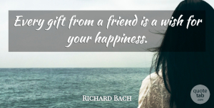 Richard Bach Quote About Friendship, Happiness, Real Friends: Every Gift From A Friend...