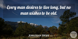 Jonathan Swift Quote About Cute, Men, Long: Every Man Desires To Live...