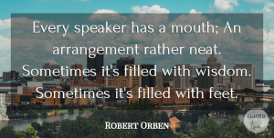 Robert Orben Quote About Wisdom, Feet, Mouths: Every Speaker Has A Mouth...