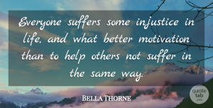 Bella Thorne Quote About Motivation, Helping Others, Suffering: Everyone Suffers Some Injustice In...