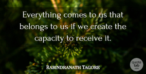 Rabindranath Tagore Quote About Life, Inspiring, Encouragement: Everything Comes To Us That...