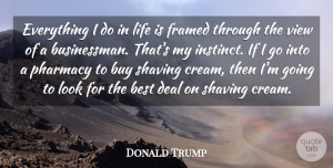 Donald Trump Quote About Best, Buy, Deal, Life, Shaving: Everything I Do In Life...