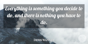 Denis Waitley Quote About Choices, Making Choices, Choices And Decisions: Everything Is Something You Decide...