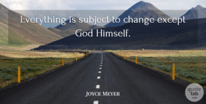 God Quotes, Joyce Meyer Quote About Change, Except, God, Subject: Everything Is Subject To Change...
