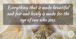 Rumi Quote About Beautiful, Eye, Lovely: Everything That Is Made Beautiful...