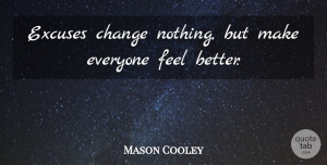 Mason Cooley Quote About Change, Feel Better, Literature: Excuses Change Nothing But Make...