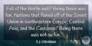 P. J. O'Rourke Quote About Berlin, Central, Nations, Union: Fall Of The Berlin Wall...