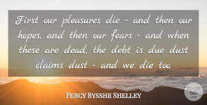 Percy Bysshe Shelley Quote About Dust, Debt, Firsts: First Our Pleasures Die And...