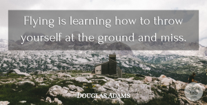 Douglas Adams Quote About Funny, Witty, Fear: Flying Is Learning How To...