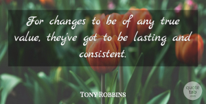 Tony Robbins Quote About Change, Powerful, Consistency: For Changes To Be Of...