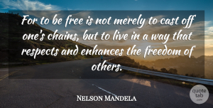 Nelson Mandela Quote About Inspirational, Positive, Inspiring: For To Be Free Is...