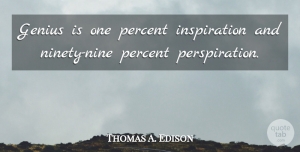 Positive Quotes, Thomas A. Edison Quote About Inspirational, Motivational, Positive: Genius Is One Percent Inspiration...
