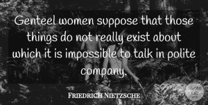 Friedrich Nietzsche Quote About Impossible, Polite, Company: Genteel Women Suppose That Those...