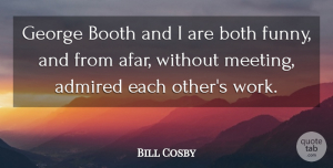 Admired Quotes, Bill Cosby Quote About Admired, Booth, Both, Funny, George: George Booth And I Are...