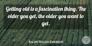 Age Quotes, Ralph Waldo Emerson Quote About Age, Getting Older, Getting High: Getting Old Is A Fascination...
