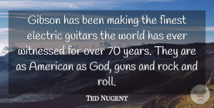 Ted Nugent Quote About Gun, Years, Rock And Roll: Gibson Has Been Making The...