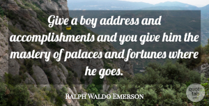 Boys Quotes, Ralph Waldo Emerson Quote About Boys, Accomplishment, Giving: Give A Boy Address And...