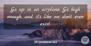Muhammad Ali Quote About undefined: Go Up In An Airplane...