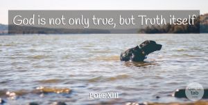 Pope XIII Quote About God, Itself, Truth: God Is Not Only True...