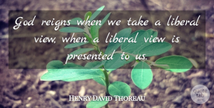 Views Quotes, Henry David Thoreau Quote About Views, Reign, Literature: God Reigns When We Take...