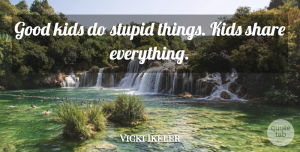 Vicki Ikeler Quote About Good, Kids, Share, Stupid: Good Kids Do Stupid Things...