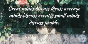 Eleanor Roosevelt Quote About Inspirational, Life, Motivational: Great Minds Discuss Ideas Average...