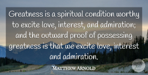 Matthew Arnold Quote About Life, Spiritual, Greatness: Greatness Is A Spiritual Condition...