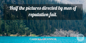 Carroll O'Connor Quote About Men, Half, Reputation: Half The Pictures Directed By...
