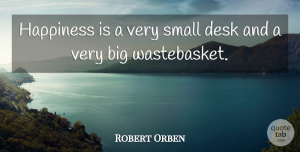 Robert Orben Quote About Desks, Bigs: Happiness Is A Very Small...