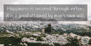 Thomas Aquinas Quote About Men, Willpower, Virtue: Happiness Is Secured Through Virtue...