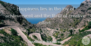 Franklin D. Roosevelt Quote About Inspirational, Happiness, Happy: Happiness Lies In The Joy...