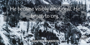Timothy Harrison Quote About Became, Began, Visibly: He Became Visibly Emotional He...