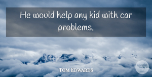 Tom Edwards Quote About Car, Help, Kid: He Would Help Any Kid...
