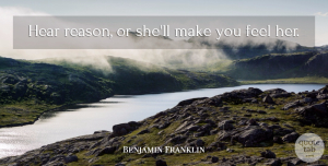Feels Quotes, Benjamin Franklin Quote About Advice, Reason, Feels: Hear Reason Or Shell Make...