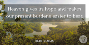 Burdens Quotes, Billy Graham Quote About Burdens, Easier, Gives, Hope: Heaven Gives Us Hope And...